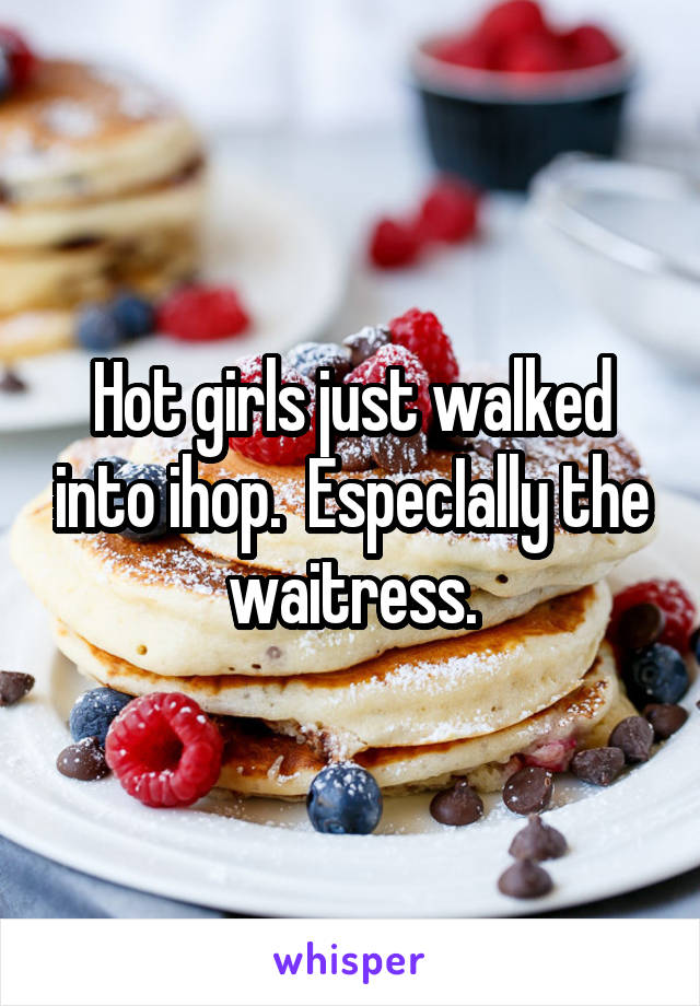 Hot girls just walked into ihop.  EspecIally the waitress.