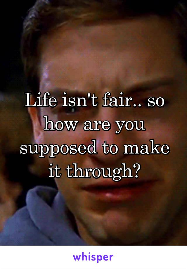 Life isn't fair.. so how are you supposed to make it through?