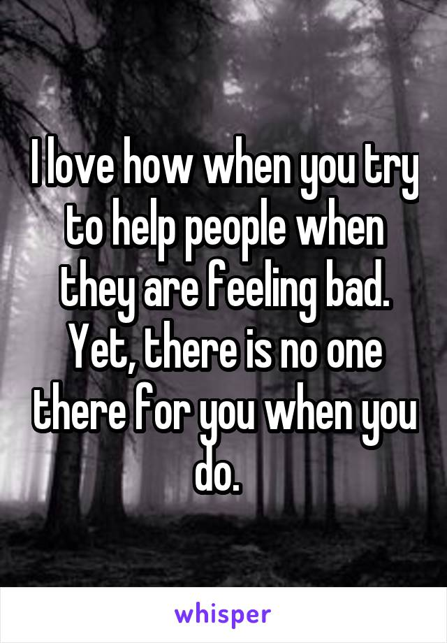 I love how when you try to help people when they are feeling bad. Yet, there is no one there for you when you do.