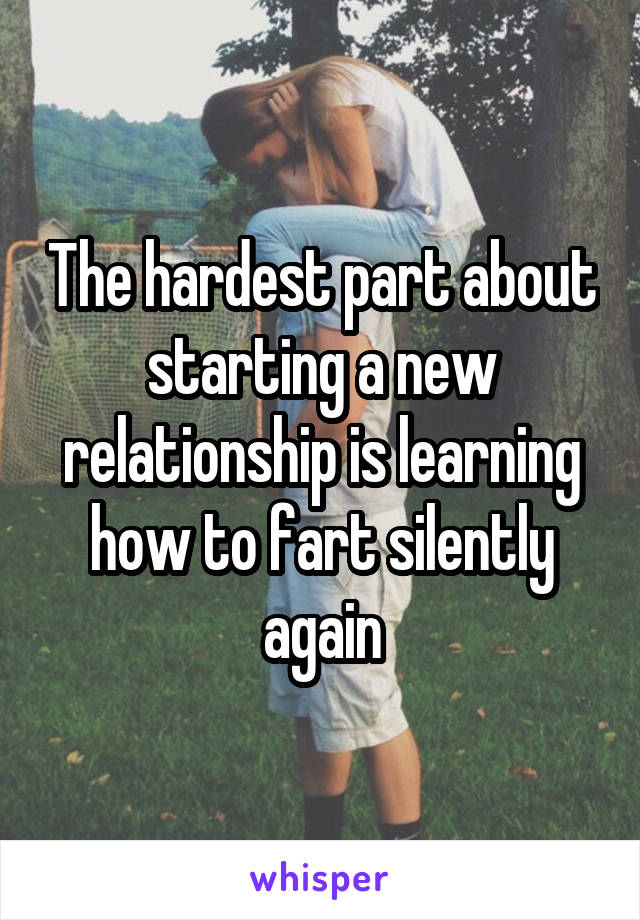 The hardest part about starting a new relationship is learning how to fart silently again