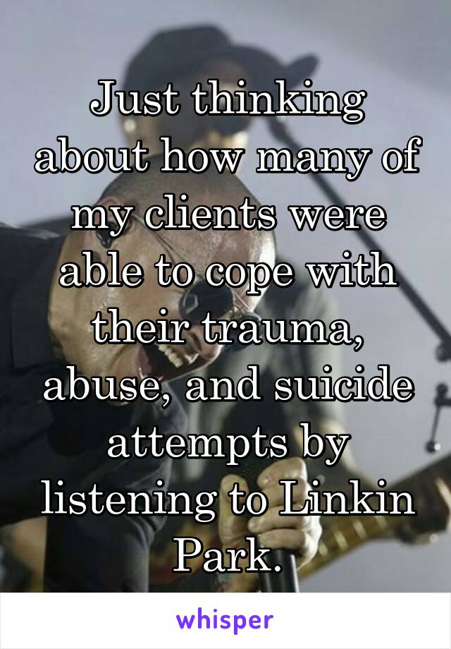 Just thinking about how many of my clients were able to cope with their trauma, abuse, and suicide attempts by listening to Linkin Park.