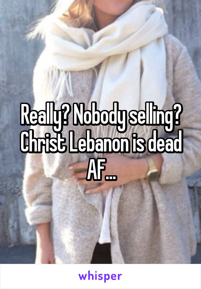 Really? Nobody selling? Christ Lebanon is dead AF...