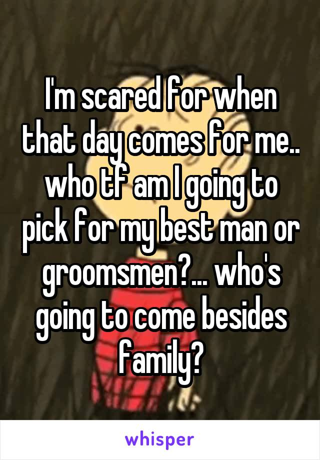 I'm scared for when that day comes for me.. who tf am I going to pick for my best man or groomsmen?... who's going to come besides family?