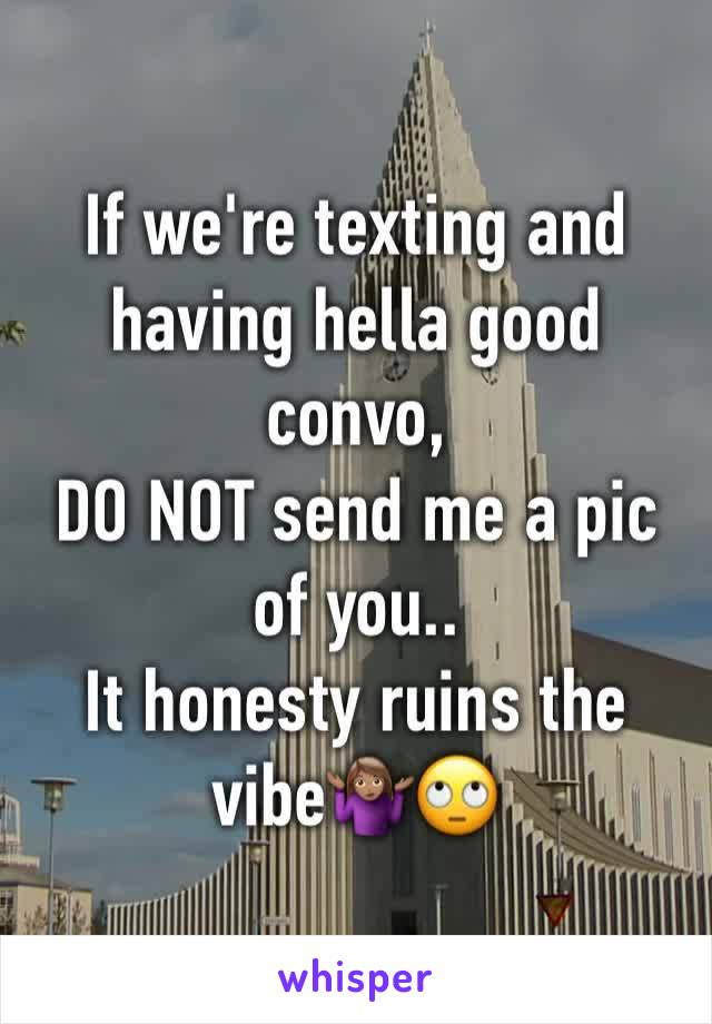 If we're texting and having hella good convo,     DO NOT send me a pic of you.. It honesty ruins the vibe🤷🏽♀️🙄