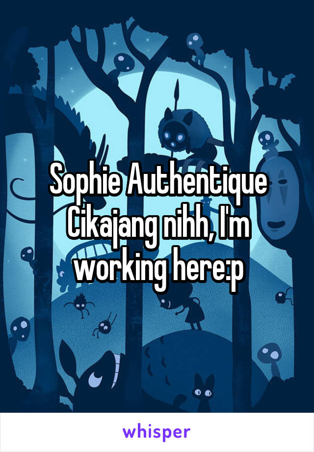 Sophie Authentique Cikajang nihh, I'm working here:p