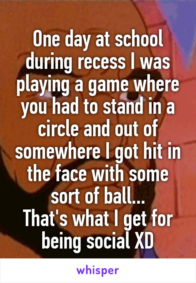 One day at school during recess I was playing a game where you had to stand in a circle and out of somewhere I got hit in the face with some sort of ball... That's what I get for being social XD
