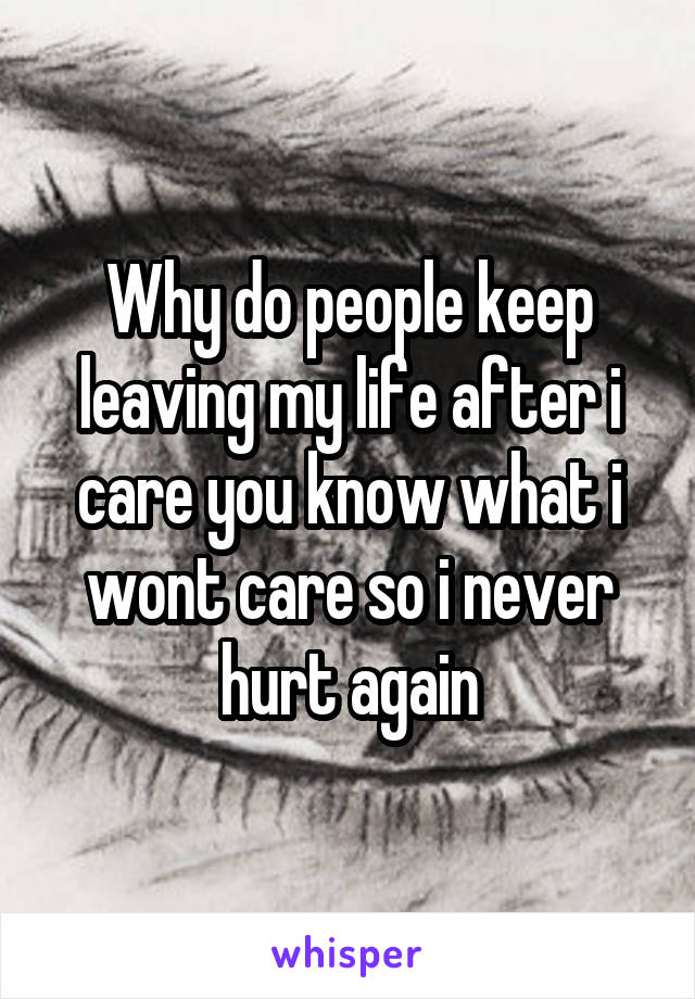 Why do people keep leaving my life after i care you know what i wont care so i never hurt again