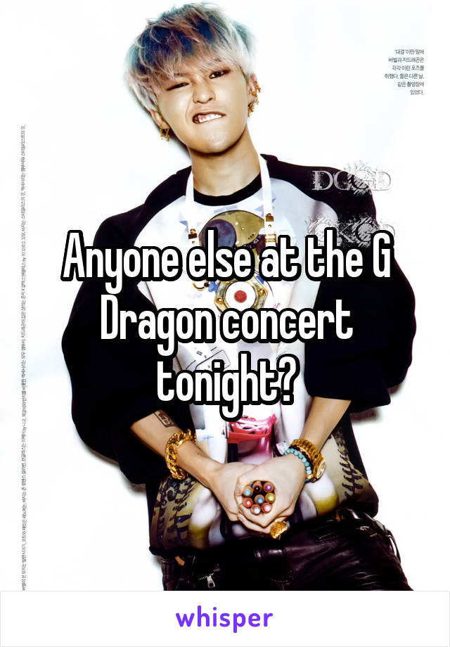 Anyone else at the G Dragon concert tonight?