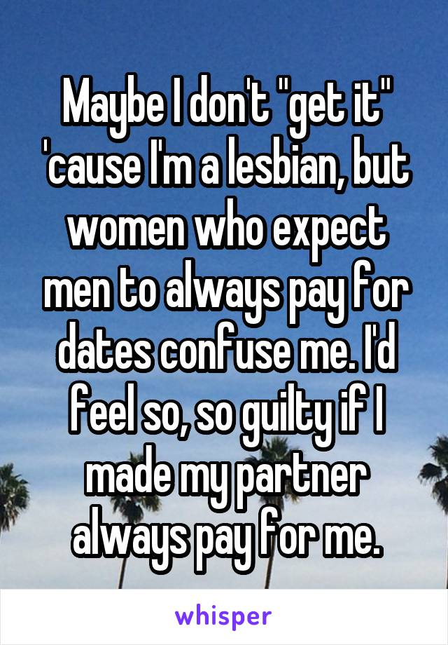 """Maybe I don't """"get it"""" 'cause I'm a lesbian, but women who expect men to always pay for dates confuse me. I'd feel so, so guilty if I made my partner always pay for me."""