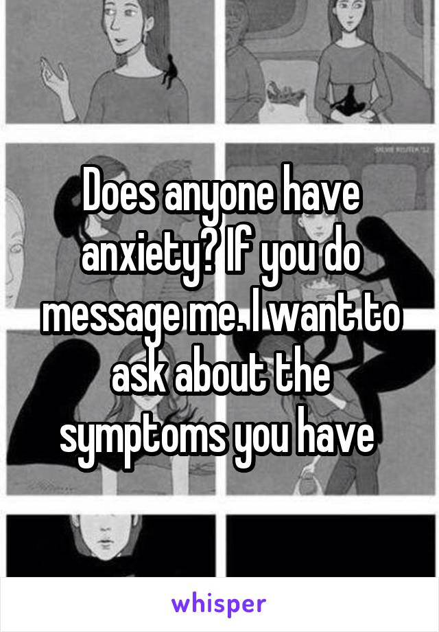 Does anyone have anxiety? If you do message me. I want to ask about the symptoms you have