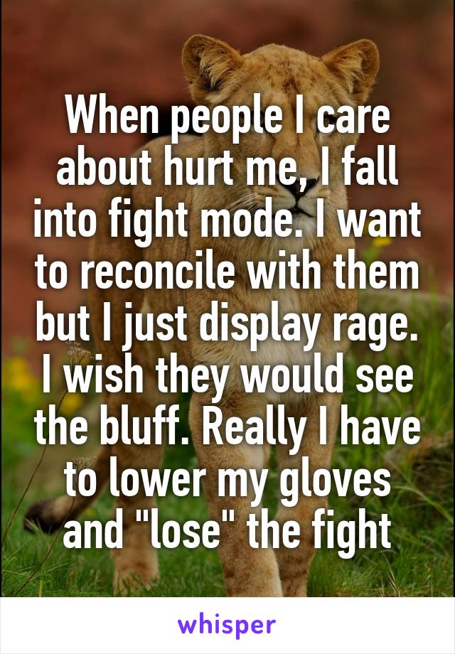 "When people I care about hurt me, I fall into fight mode. I want to reconcile with them but I just display rage. I wish they would see the bluff. Really I have to lower my gloves and ""lose"" the fight"