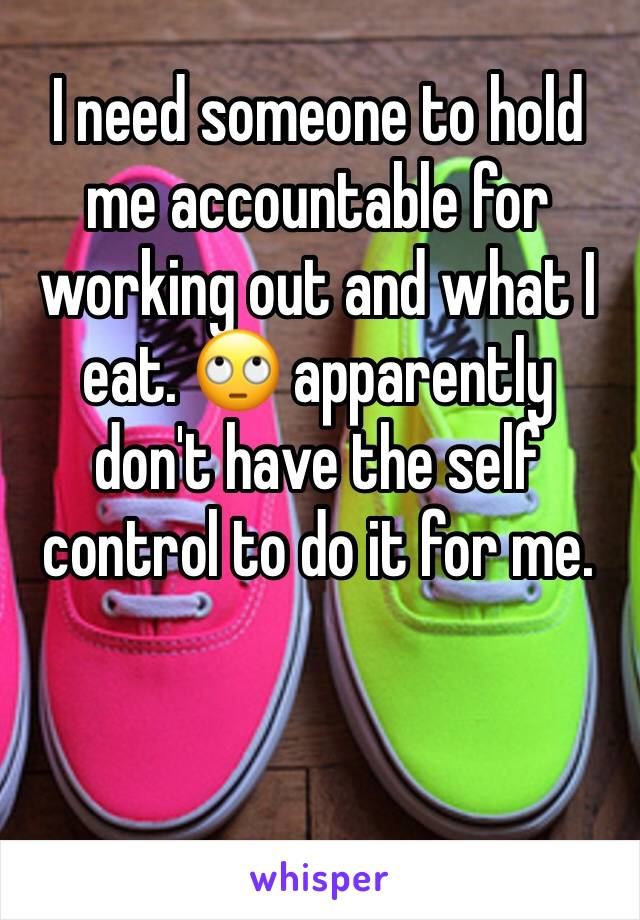 I need someone to hold me accountable for working out and what I eat. 🙄 apparently don't have the self control to do it for me.