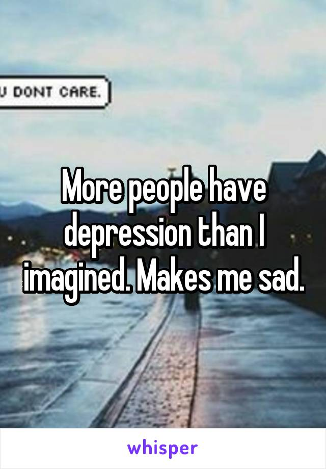 More people have depression than I imagined. Makes me sad.