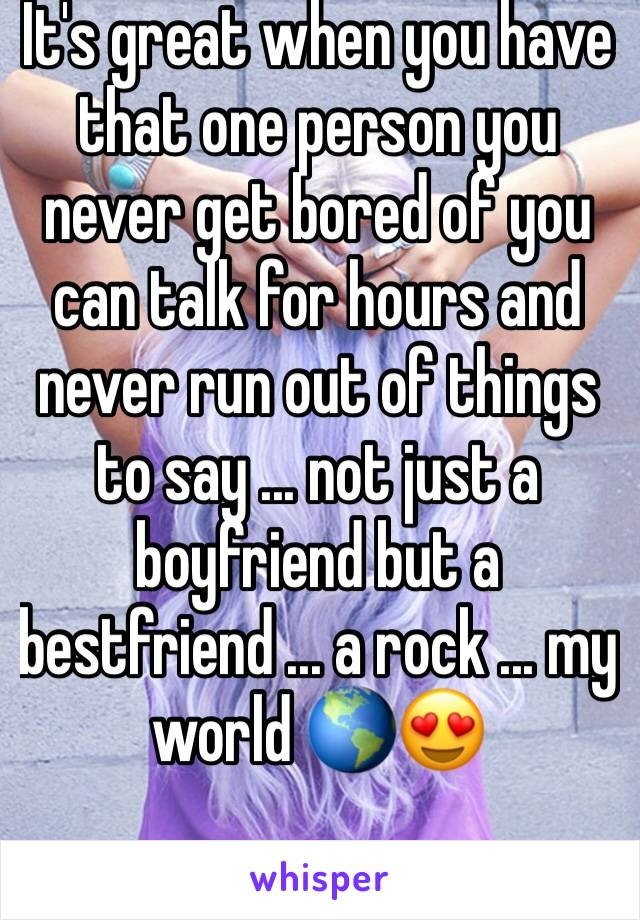 It's great when you have that one person you never get bored of you can talk for hours and never run out of things to say ... not just a boyfriend but a bestfriend ... a rock ... my world 🌎😍