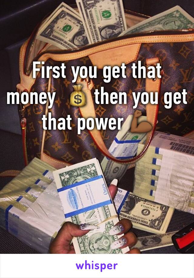 First you get that money  💰 then you get that power 💪🏾
