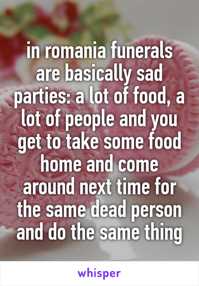 in romania funerals are basically sad parties: a lot of food, a lot of people and you get to take some food home and come around next time for the same dead person and do the same thing