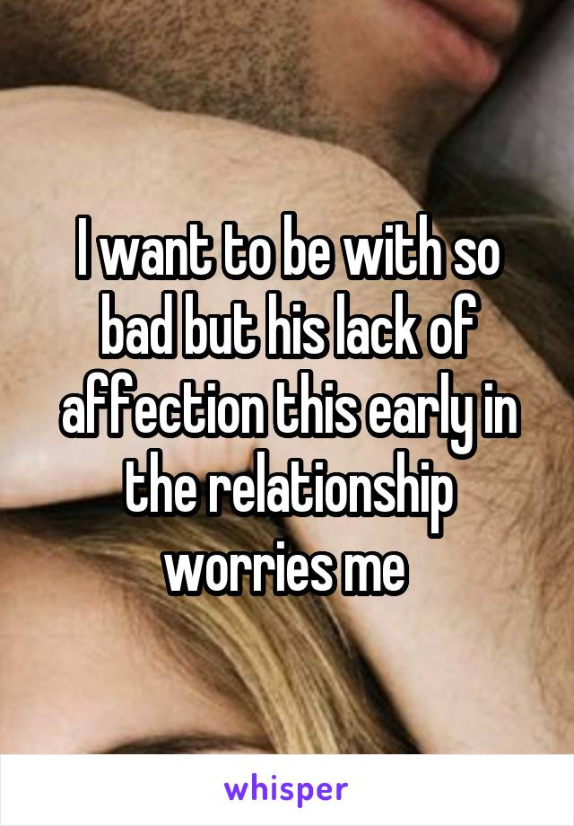 I want to be with so bad but his lack of affection this early in the relationship worries me