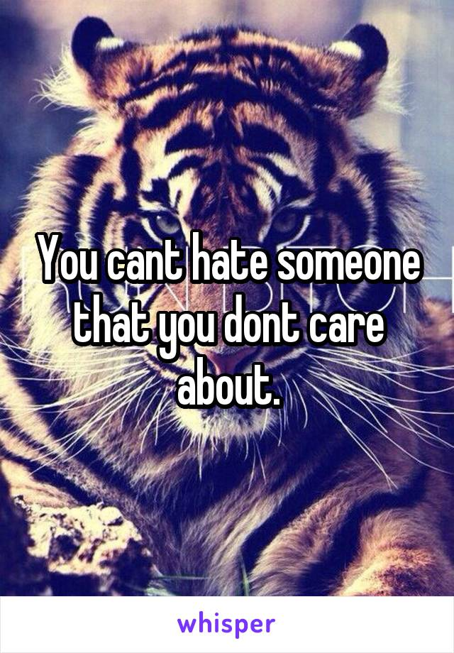 You cant hate someone that you dont care about.