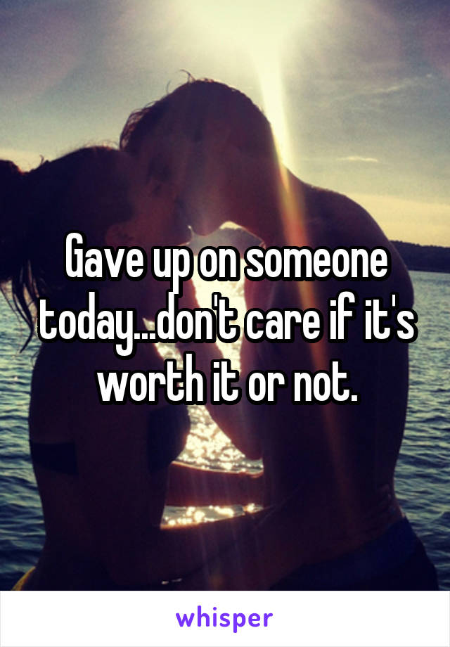 Gave up on someone today...don't care if it's worth it or not.