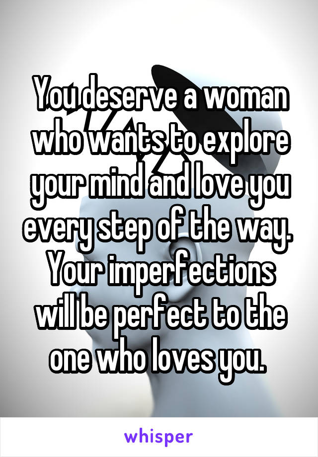 You deserve a woman who wants to explore your mind and love you every step of the way.  Your imperfections will be perfect to the one who loves you.
