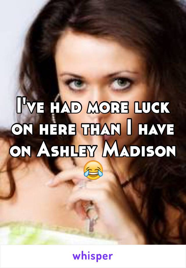 I've had more luck on here than I have on Ashley Madison 😂
