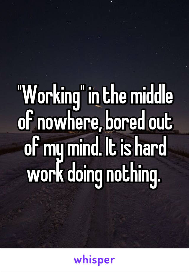 """""""Working"""" in the middle of nowhere, bored out of my mind. It is hard work doing nothing."""