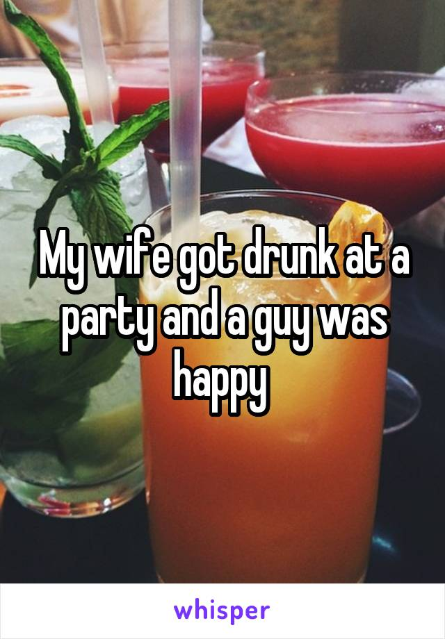 My wife got drunk at a party and a guy was happy