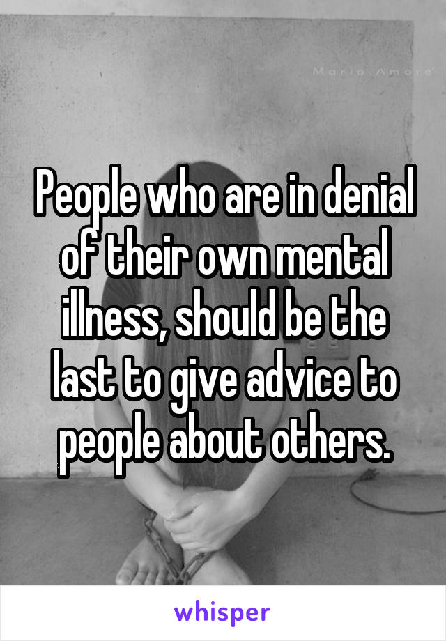 People who are in denial of their own mental illness, should be the last to give advice to people about others.