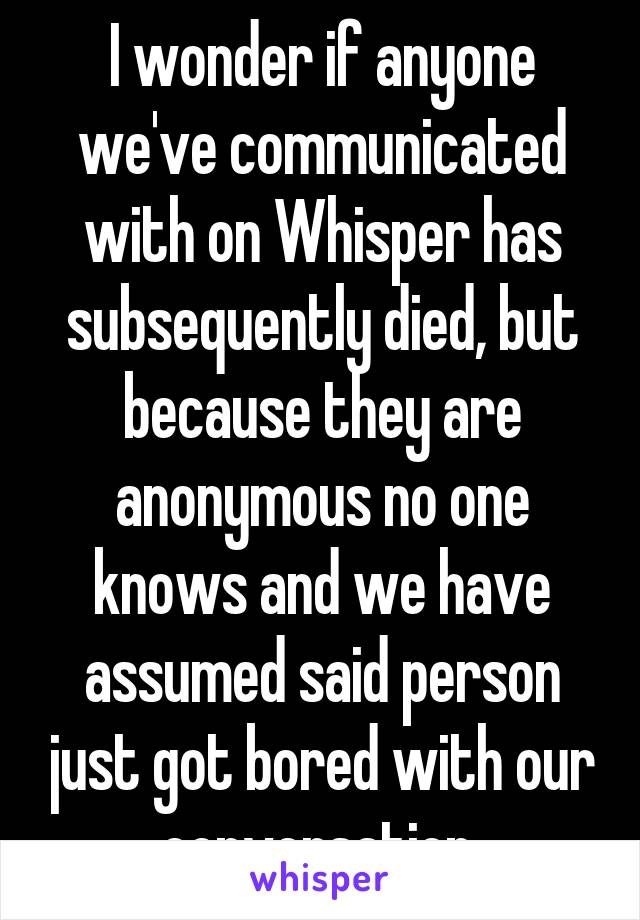 I wonder if anyone we've communicated with on Whisper has subsequently died, but because they are anonymous no one knows and we have assumed said person just got bored with our conversation