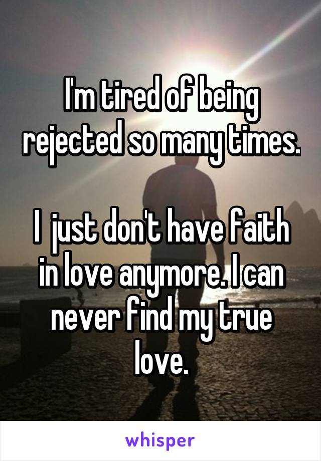 I'm tired of being rejected so many times.  I  just don't have faith in love anymore. I can never find my true love.