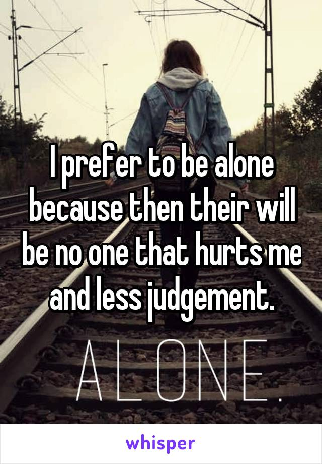 I prefer to be alone because then their will be no one that hurts me and less judgement.