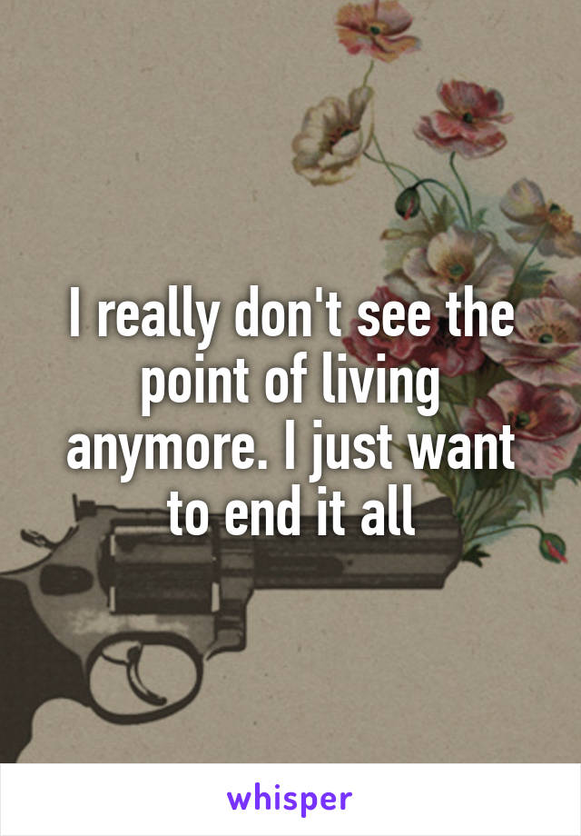 I really don't see the point of living anymore. I just want to end it all