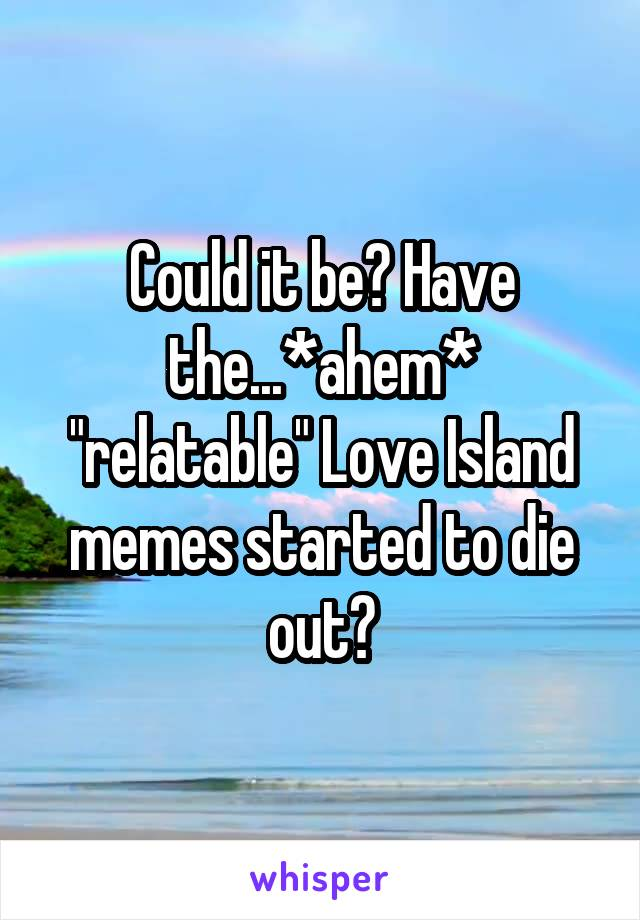 "Could it be? Have the...*ahem* ""relatable"" Love Island memes started to die out?"