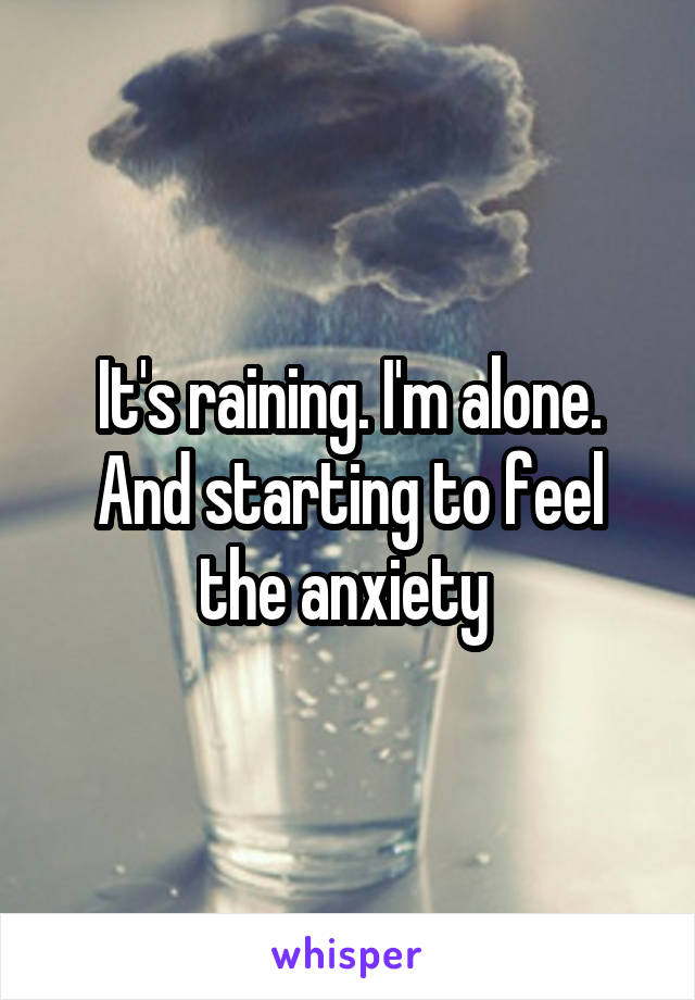 It's raining. I'm alone. And starting to feel the anxiety