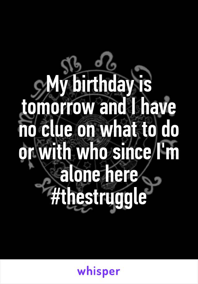 My birthday is tomorrow and I have no clue on what to do or with who since I'm alone here #thestruggle