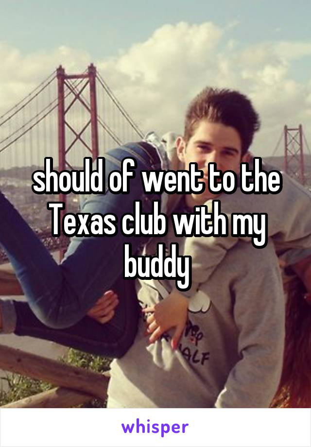 should of went to the Texas club with my buddy