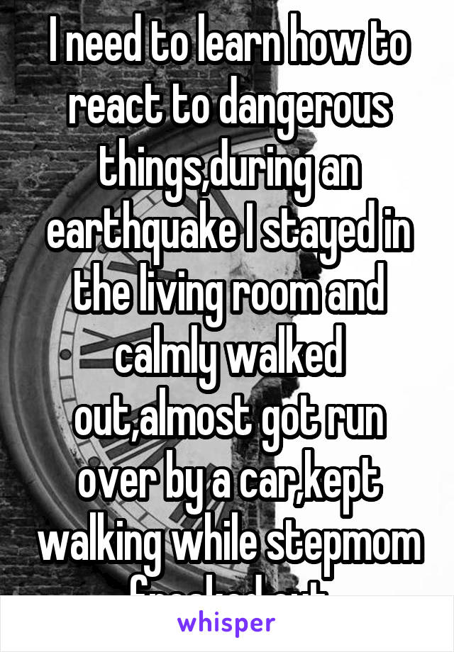 I need to learn how to react to dangerous things,during an earthquake I stayed in the living room and calmly walked out,almost got run over by a car,kept walking while stepmom freaked out