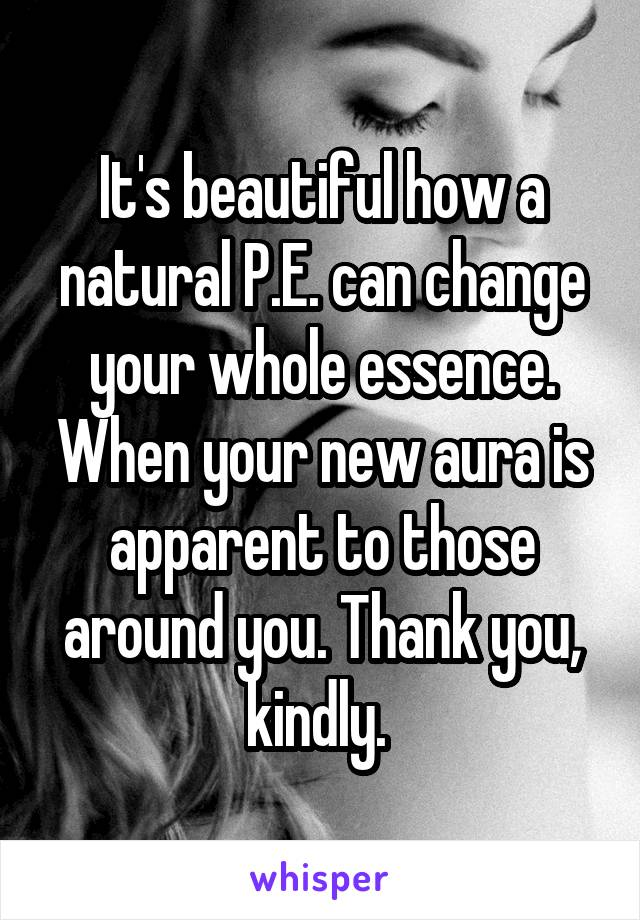 It's beautiful how a natural P.E. can change your whole essence. When your new aura is apparent to those around you. Thank you, kindly.