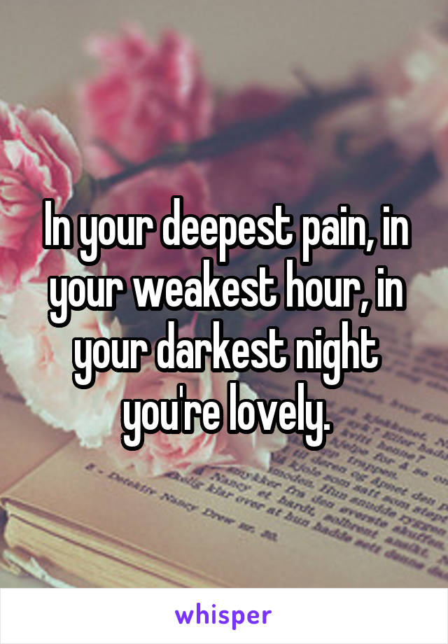 In your deepest pain, in your weakest hour, in your darkest night you're lovely.