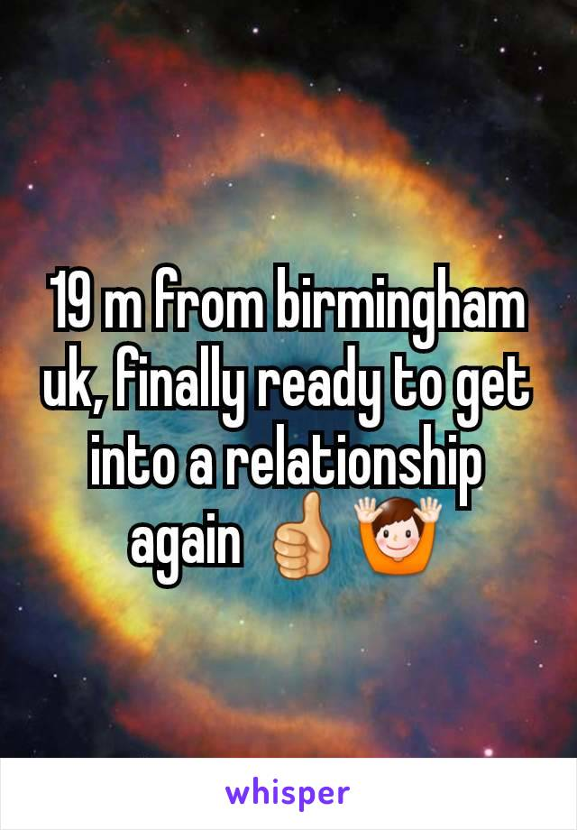 19 m from birmingham uk, finally ready to get into a relationship again 👍🙌