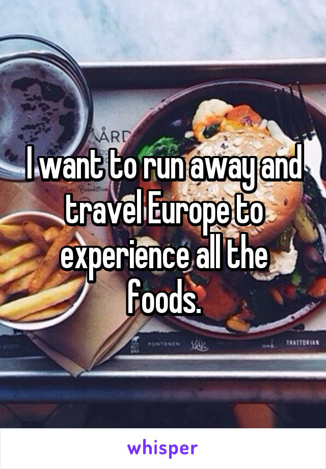 I want to run away and travel Europe to experience all the foods.