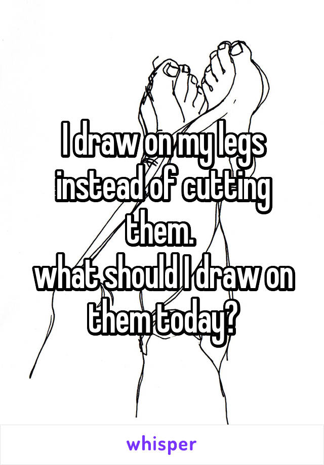 I draw on my legs instead of cutting them.  what should I draw on them today?