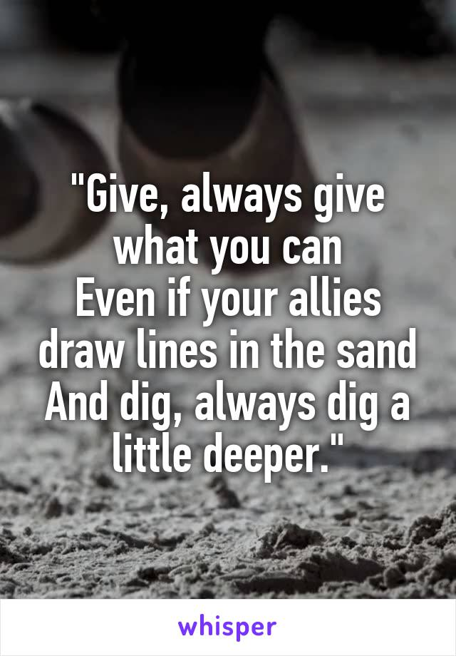 """Give, always give what you can Even if your allies draw lines in the sand And dig, always dig a little deeper."""