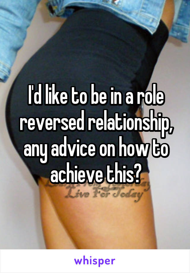 I'd like to be in a role reversed relationship, any advice on how to achieve this?