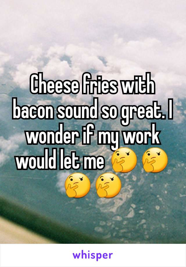 Cheese fries with bacon sound so great. I wonder if my work would let me 🤔🤔🤔🤔