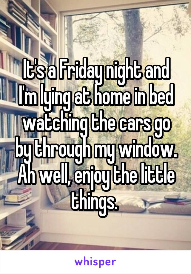 It's a Friday night and I'm lying at home in bed watching the cars go by through my window. Ah well, enjoy the little things.