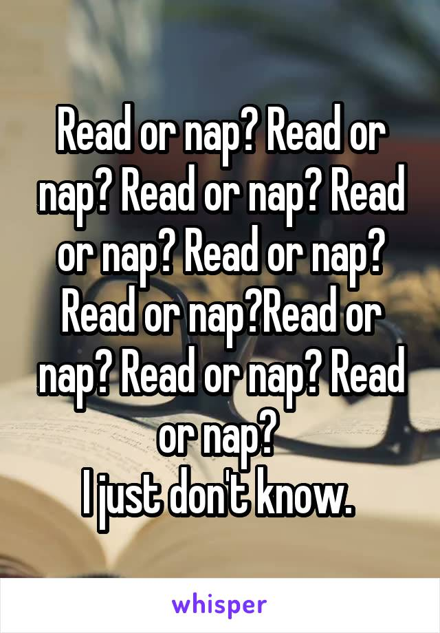 Read or nap? Read or nap? Read or nap? Read or nap? Read or nap? Read or nap?Read or nap? Read or nap? Read or nap?  I just don't know.