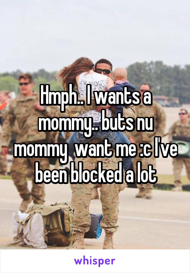 Hmph.. I wants a mommy.. buts nu mommy  want me :c I've been blocked a lot