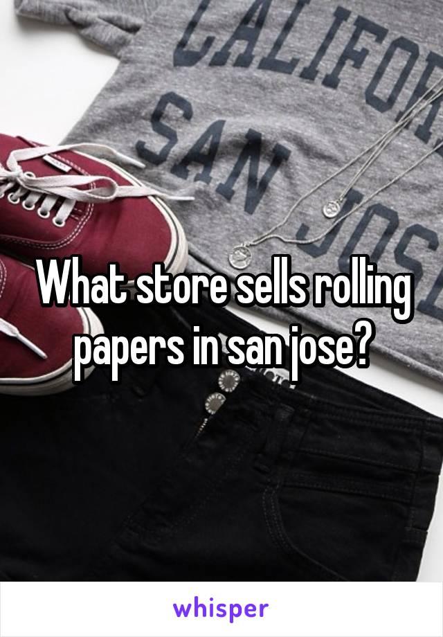 What store sells rolling papers in san jose?