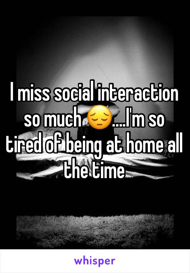 I miss social interaction so much 😔....I'm so tired of being at home all the time